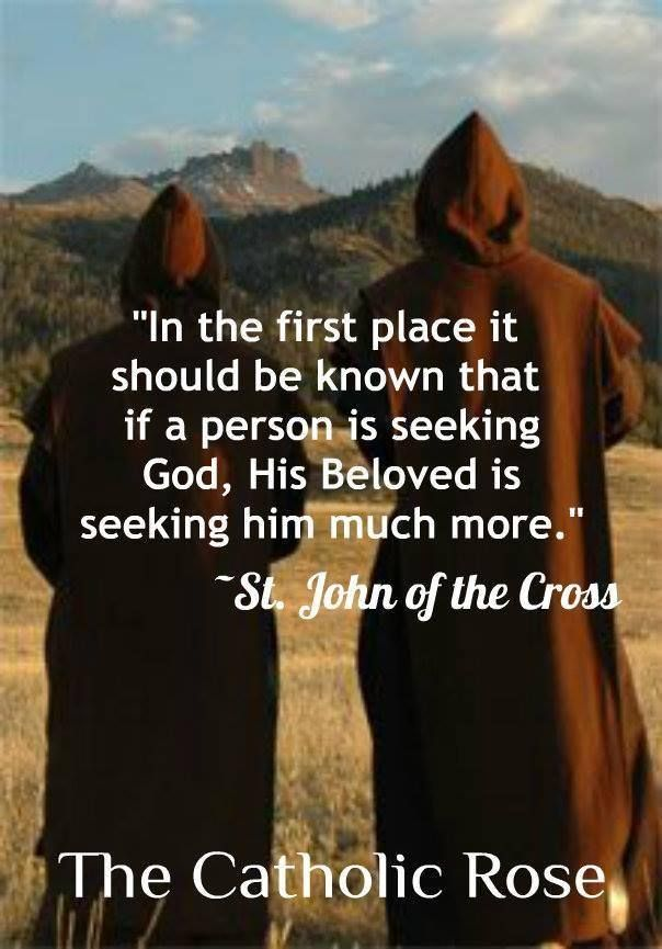 """In the first place it should be known that if a person is seeking God, His beloved is seeking him much more."" -Saint John of the Cross"