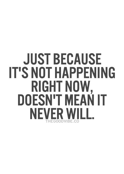 Just because it's not happening right now doesn't mean it never will