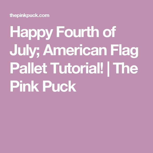 Happy Fourth of July; American Flag Pallet Tutorial! | The Pink Puck