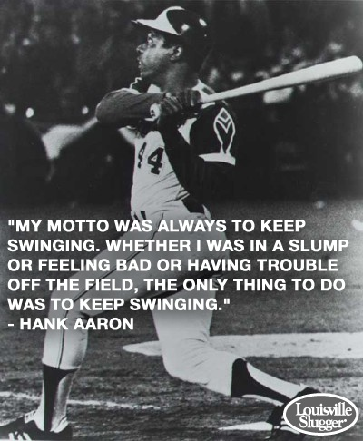 My motto was always to keep swinging. Whether I was in a slump or feeling bad or having trouble off the field, the only thing to do was keep swinging. ~ Hank Aaron