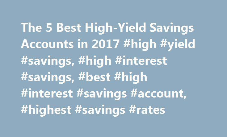 The 5 Best High-Yield Savings Accounts in 2017 #high #yield #savings, #high #interest #savings, #best #high #interest #savings #account, #highest #savings #rates http://nebraska.remmont.com/the-5-best-high-yield-savings-accounts-in-2017-high-yield-savings-high-interest-savings-best-high-interest-savings-account-highest-savings-rates/  # The 5 Best High-Yield Savings Accounts in 2017 In choosing the best high-yield savings accounts, we looked for the highest interest rates offered at both…