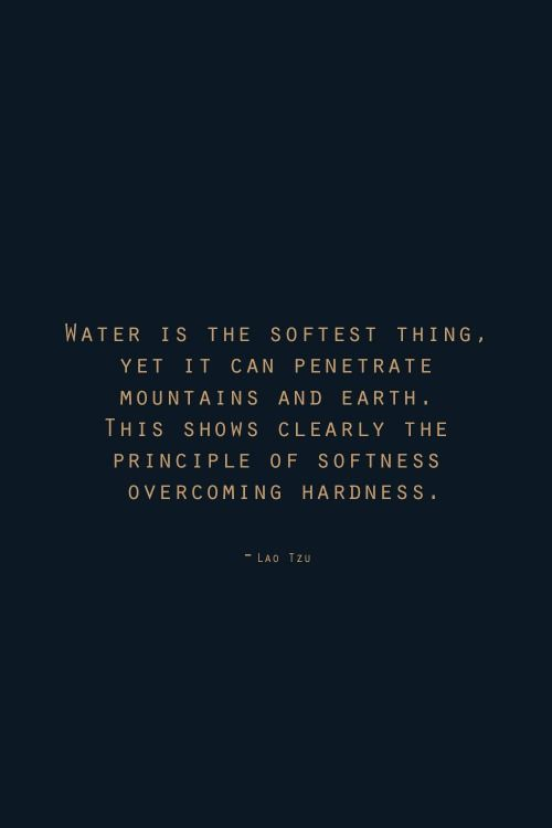 Water is the softest thing. Yet it can penetrate mountains and earth. This shows clearly the principle of softness overcoming hardness.