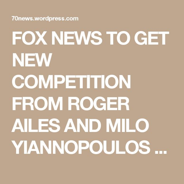 FOX NEWS TO GET NEW COMPETITION FROM ROGER AILES AND MILO YIANNOPOULOS AS MURDOCH SONS – JAMES AND LACHLAN – TURNING FOX INTO LEFT-CENTER « 70news