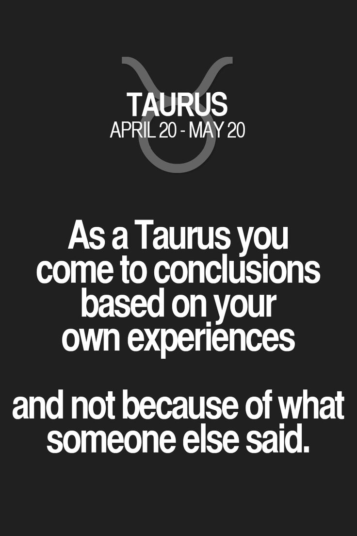 As a Taurus you come to conclusions based on.your own experiences and not because of what someone else said. Taurus | Taurus Quotes | Taurus Zodiac Signs