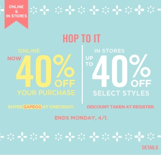 HOP TO IT. ONLINE 40% OFF YOUR PURCHASE. IN STORES UP TO 40% OFF SELECT STYLES. ENDS 4/1. ENTER GAPEGG.