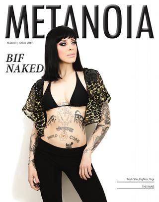 "March April 2017 Bif Naked Issue  Metanoia magazine interviews the Canadian rock legend, Bif Naked to find out what she's been through, what's a ""Straight Edge"" and what she's up to now. Metanoia explores Jungian philosophy, Oil Pipelines opinions, and more!"