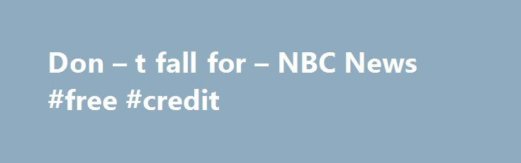 """Don – t fall for – NBC News #free #credit http://credit-loan.nef2.com/don-t-fall-for-nbc-news-free-credit/  #free credit report free # Don t fall for FreeCreditReport.com You know the jingle if you've ever watched late-night television: """"Free. Credit Report DOT com."""" What you might not know is this: There's nothing free about FreeCreditReport.com. Like so many other come-ons you hear on late-night TV, you just can't trust that word """"free."""" I'll explain the Web site's misleading…"""