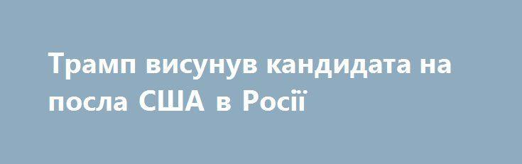 Трамп висунув кандидата на посла США в Росії https://www.depo.ua/ukr/svit/tramp-visunuv-kandidata-na-posla-ssha-v-rosiyi-20170719608115  Президент США Дональд Трамп офіційно висунув колишнього губернатора штату Юта Джона Хантсмана на пост американського посла в Росії