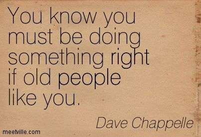 You know you must be doing something right if old people like you. Dave Chappelle