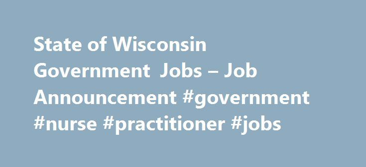 State of Wisconsin Government Jobs – Job Announcement #government #nurse #practitioner #jobs http://nevada.remmont.com/state-of-wisconsin-government-jobs-job-announcement-government-nurse-practitioner-jobs/  # The employment register established as a result of this recruitment will be used to fill full-time and/or part-time vacancies that may occur at correctional institutions throughout the state. The Department of Corrections offers. Work hours that meet your needs Working with a team of…