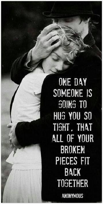One day someone is going to hold you so tight that all your broken pieces are going to fit back together.
