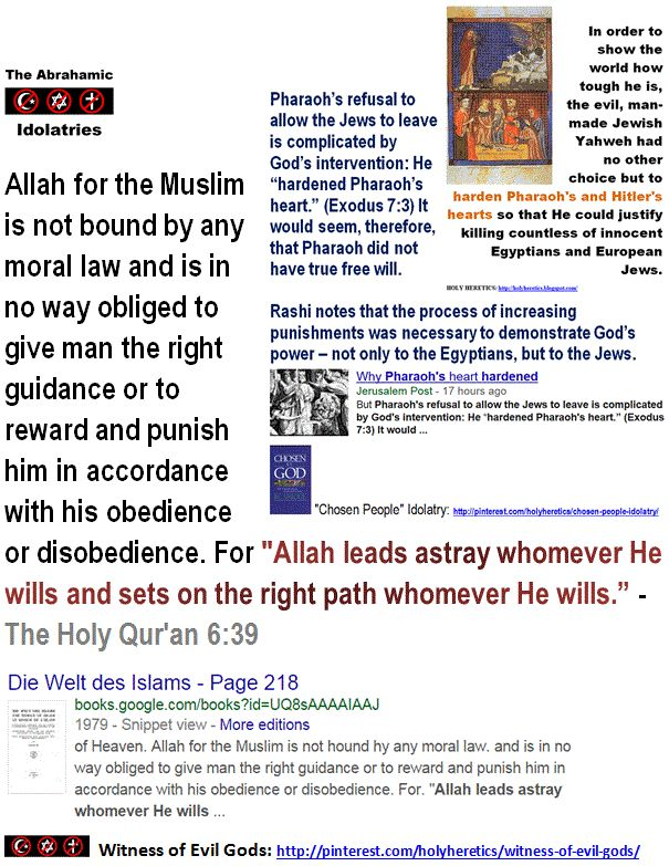 "The Islamic concept of free will: For ""Allah leads astray whomever He wills and sets on the right path whomever He wills."" - Qur'an 6:39.  Allah hardened the hearts of the disbelievers.  http://www.pinterest.com/pin/540924605217619146/  Christians go to the Muslim hell for their horrific idolatry, their ""shirk"" - their absurd, criminal belief in the Trinity. The merciful Allah does not forgive such a heinous crime of sharing the throne with Him…"