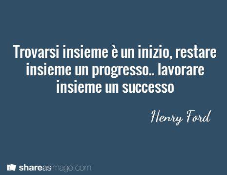 Trovarsi insieme è un inizio, restare insieme un progresso.. lavorare insieme un successo  / Henry Ford