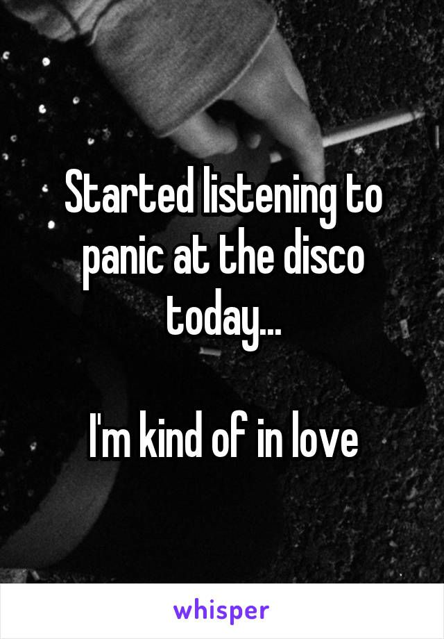 Started listening to panic at the disco today...  I'm kind of in love