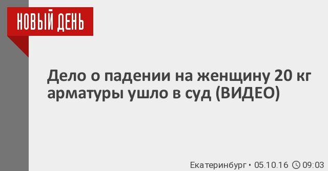 Дело о падении на женщину 20 кг арматуры ушло в суд (ВИДЕО) - Новый День - Урал