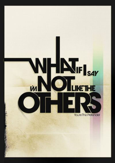 Pretender by Foo Fighters! You're lucky enough to be different. Don't change to be like everybody else.