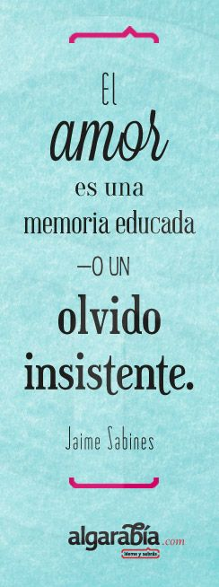 «El amor es una memoria educada —o un olvido insistente.» Jaime Sabines