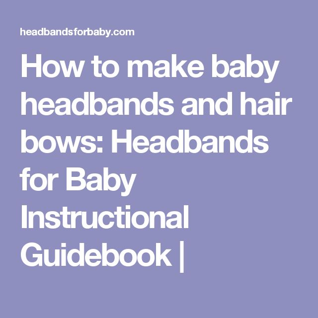 How to make baby headbands and hair bows: Headbands for Baby Instructional Guidebook |