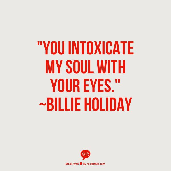 """You intoxicate my soul with your eyes."" ~Billie Holiday"