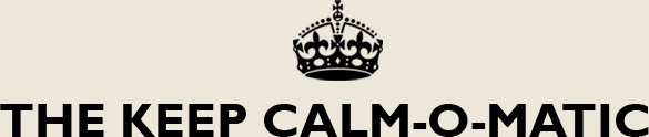 "Create your own ""Keep Calm"" poster through the  Keep Calm-o-matic site - or browse other Keep Calm posters made by other people. Get Creative...Keep Calm :)"