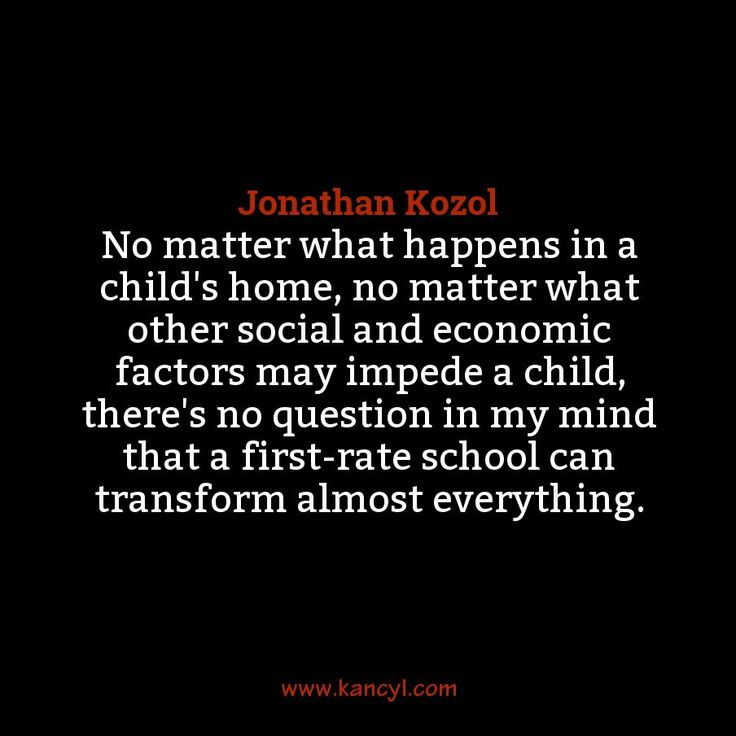"""""""No matter what happens in a child's home, no matter what other social and economic factors may impede a child, there's no question in my mind that a first-rate school can transform almost everything."""", Jonathan Kozol"""