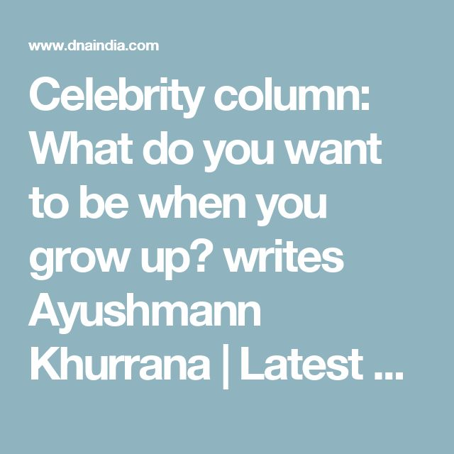 Celebrity column: What do you want to be when you grow up? writes Ayushmann Khurrana | Latest News & Updates at Daily News & Analysis