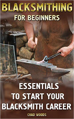 Amazon.com: Blacksmithing For Beginners: Essentials To Start Your Blacksmith Career: (Blacksmith, How To Blacksmith, How To Blacksmithing, Metal Work, Knife Making, ... (Blacksmithing And Knifemaking) eBook: Chad Woods: Kindle Store