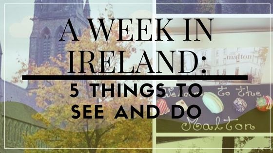 A week in Ireland: 5 things to do and see