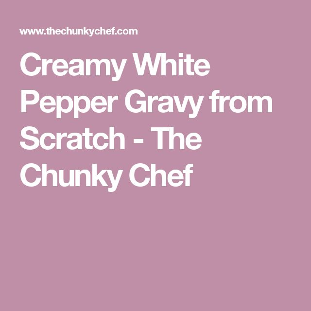 Creamy White Pepper Gravy from Scratch - The Chunky Chef