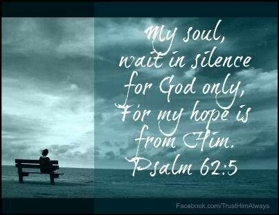 My soul, wait in silence for God only, For my hope is from Him. Psalm 62:5 #Amen