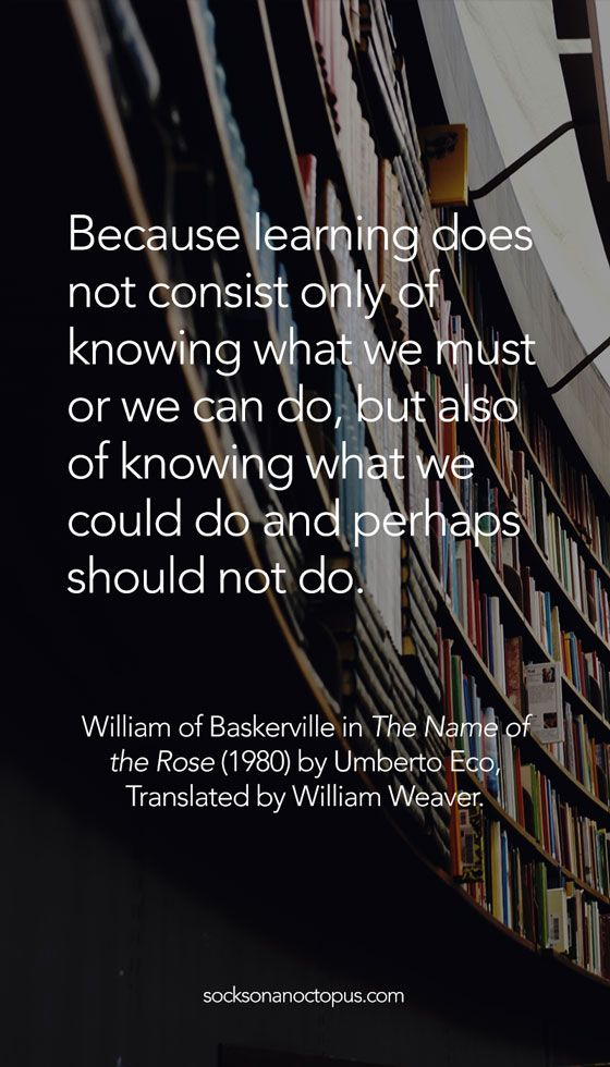 Quote Of The Day: January 25, 2015 - Because learning does not consist only of knowing what we must or we can do, but also of knowing what we could do and perhaps should not do. — William of Baskerville in 'The Name of the Rose' (1980) by Umberto Eco, Translated by William Weaver
