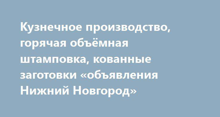 Кузнечное производство, горячая объёмная штамповка, кованные заготовки «объявления Нижний Новгород» http://www.pogruzimvse.ru/doska3/?adv_id=4922 Дивизион «Автокомпоненты» выпускает более 1200 наименований заготовок кузнечного производства (поковок). Поковки автомобильных деталей изготавливаются из углеродистых и легированных сталей.   Производство имеет законченный технологический цикл изготовления поковок различной сложности, точности и конфигурации методом горячей объемной штамповки…