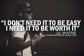 This is a meaningful quote by an African American, Lil Wayne. This quote tells everyone to stop looking for an easy way out. Try to achieve your goal, which black activist did. Bringing African Americans out of slavery wasnt an easy task, but they did it because they knew it would be worth it in the end.