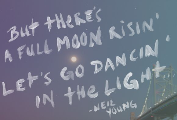 But there's a full moon risin', let's go dancin' in the light. -- Neil Young