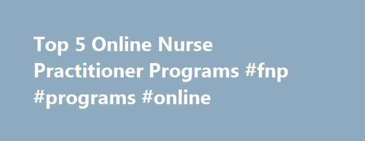 Top 5 Online Nurse Practitioner Programs #fnp #programs #online http://michigan.nef2.com/top-5-online-nurse-practitioner-programs-fnp-programs-online/  # Top 5 Online Nurse Practitioner Programs Completing your nurse practitioner program online can save you time, money and offers you increased flexibility in your education. Are you a working mom? Changing careers? An online NP program may be right for you. Which program should you choose? 1. Georgetown University – Georgetown University…