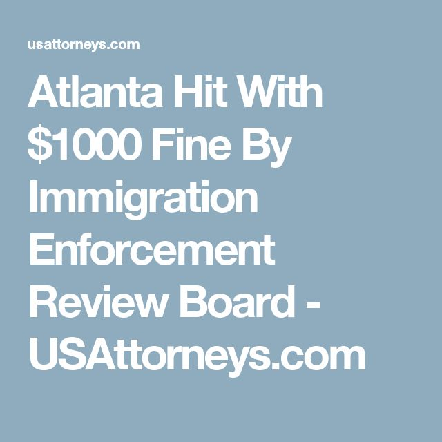 Atlanta Hit With $1000 Fine By Immigration Enforcement Review Board - USAttorneys.com