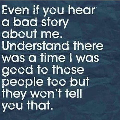 Even if you hear a bad story about me, understand there was a time I was good to those people too, but they won't tell you that.