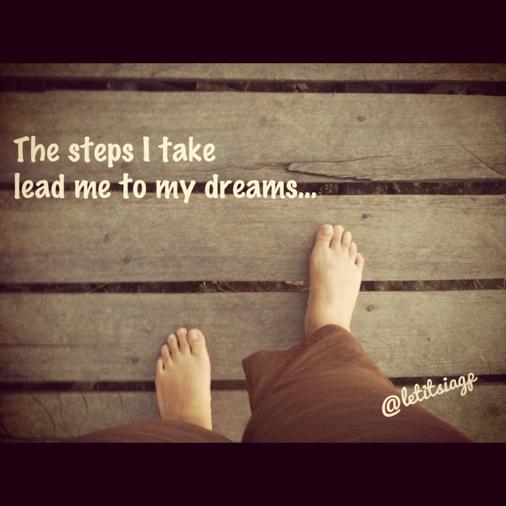 The steps i take now lead me to my dreams...