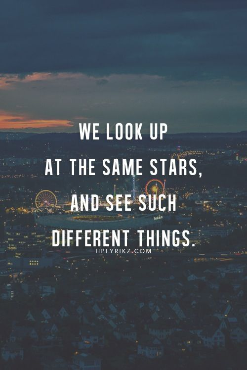 """We look up at the same stars and see such different things."""