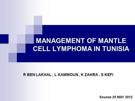 MANAGEMENT OF MANTLE CELL LYMPHOMA IN TUNISIA R BEN LAKHAL, L KAMMOUN, K ZAHRA, S KEFI Sousse 25 MAY 2012.