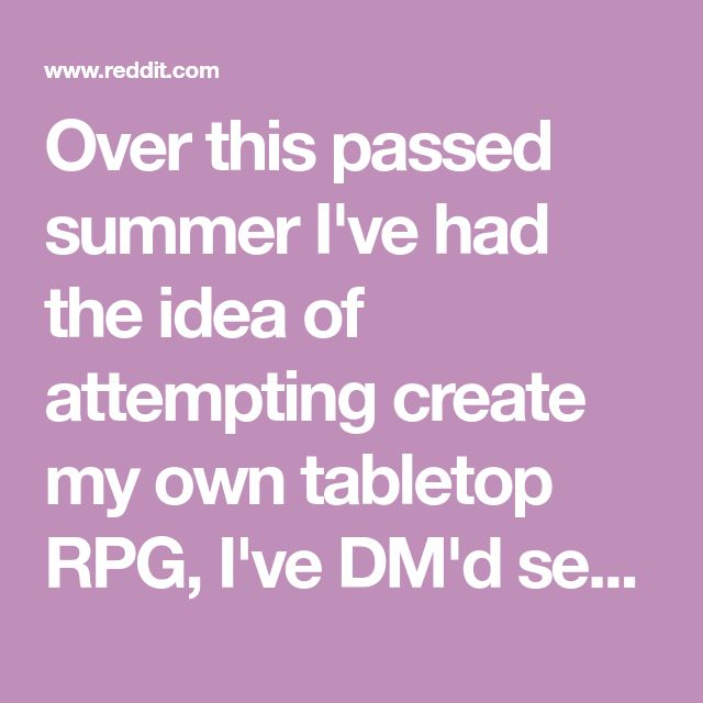 Over this passed summer I've had the idea of attempting create my own tabletop RPG, I've DM'd several DnD games before and have created homebrew...