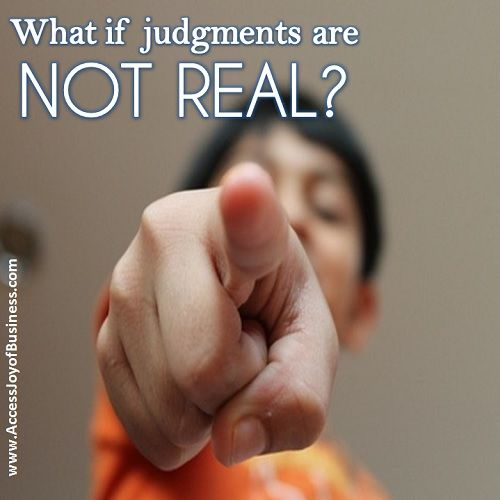 What if judgments are NOT REAL? ~ Simone Milasas, www.accessjoyofbusiness.com
