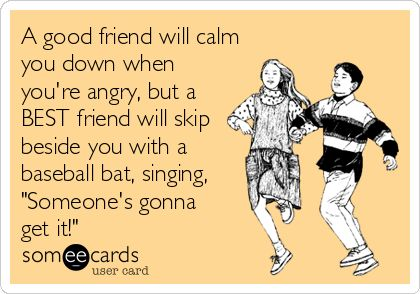 A good friend will calm you down when you're angry, but a BEST friend will skip beside you with a baseball bat, singing, 'Someone's gonna get it!'