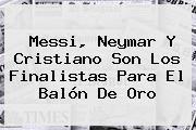 http://tecnoautos.com/wp-content/uploads/imagenes/tendencias/thumbs/messi-neymar-y-cristiano-son-los-finalistas-para-el-balon-de-oro.jpg Balon de Oro. Messi, Neymar y Cristiano son los finalistas para el Balón de Oro, Enlaces, Imágenes, Videos y Tweets - http://tecnoautos.com/actualidad/balon-de-oro-messi-neymar-y-cristiano-son-los-finalistas-para-el-balon-de-oro/