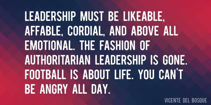 Quote by Vicente Del Bosque => Leadership must be likeable, affable, cordial, and above all emotional. The fashion of authoritarian leadership is gone. Football is about life. You can't be angry all day.
