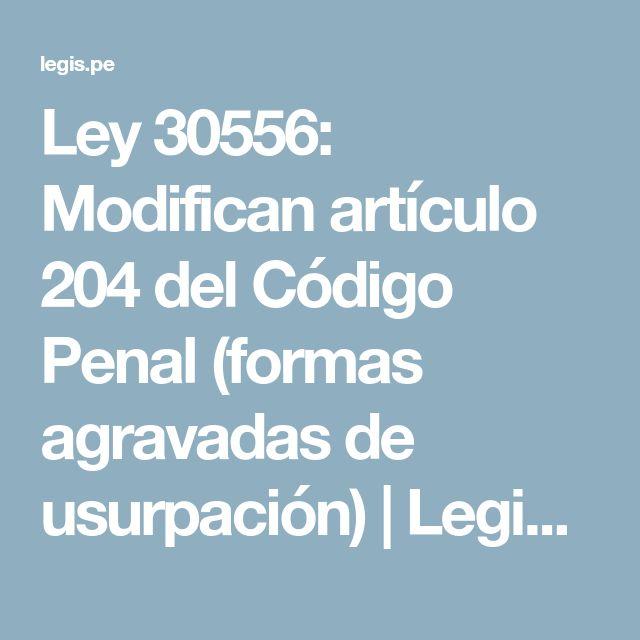 Ley 30556: Modifican artículo 204 del Código Penal (formas agravadas de usurpación) | Legis.pe