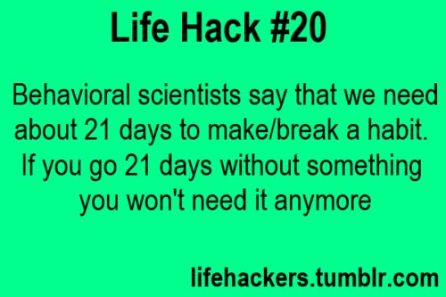 Like hack - Behavioral scientists say that we need about 21 days to make/break a habit. If you go 21 days without something you won't need it anymore.