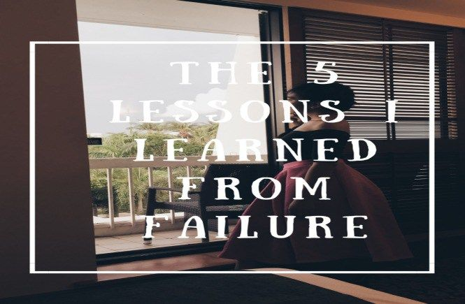 THE 5 LESSONS I LEARNED FROM FAILURE