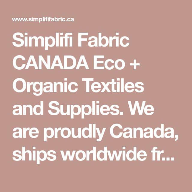 Simplifi Fabric CANADA Eco + Organic Textiles and Supplies. We are proudly Canada, ships worldwide from Ontario.
