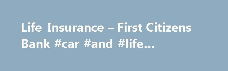 Life Insurance – First Citizens Bank #car #and #life #insurance http://insurance.nef2.com/life-insurance-first-citizens-bank-car-and-life-insurance/  #citizens insurance # JavaScript is required for this site to function properly. Find instructions for how to enable JavaScript here . Life Insurance Give your loved ones financial security Or, call a First Citizens Insurance Advisor at 1.866.FCB LIFE (1.866.322.5433)... Read more